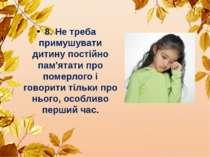 8. Не треба примушувати дитину постійно пам'ятати про померлого і говорити ті...