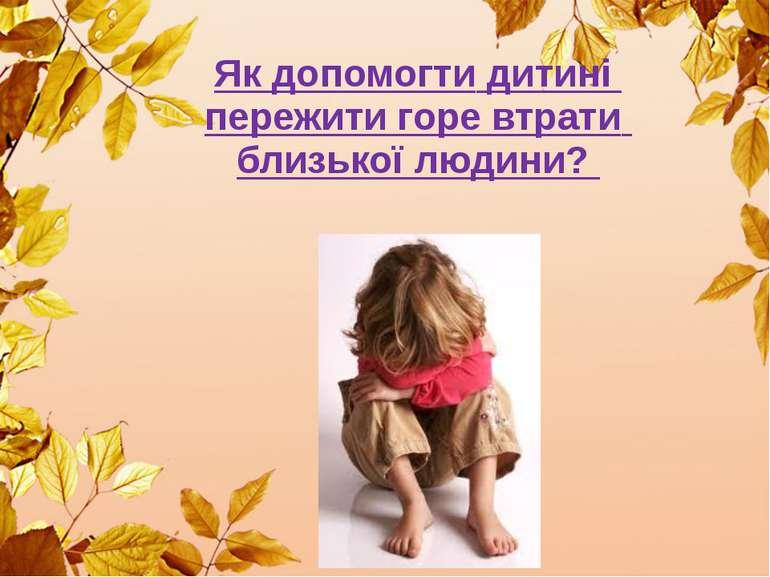 Як допомогти дитині пережити горе втрати близької людини?