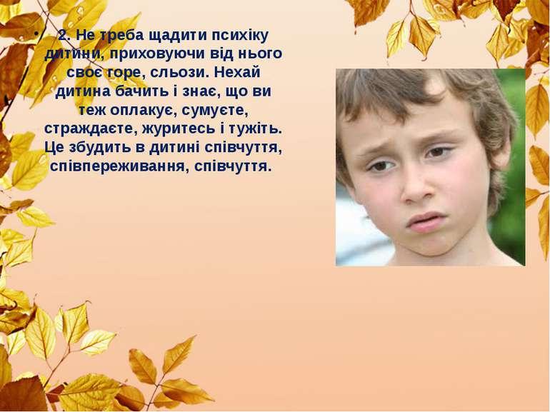 2. Не треба щадити психіку дитини, приховуючи від нього своє горе, сльози. Не...