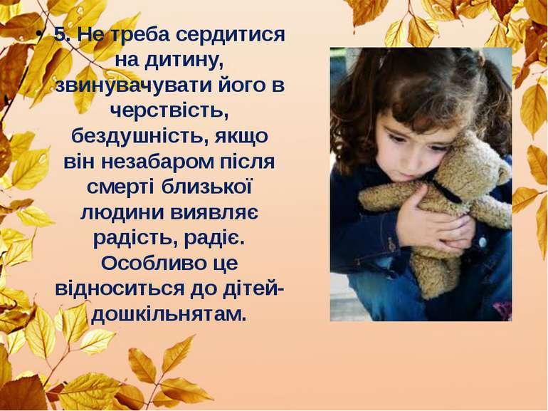 5. Не треба сердитися на дитину, звинувачувати його в черствість, бездушність...