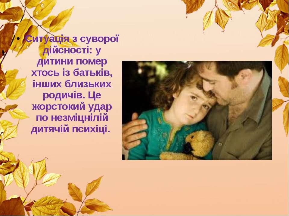 Ситуація з суворої дійсності: у дитини помер хтось із батьків, інших близьких...