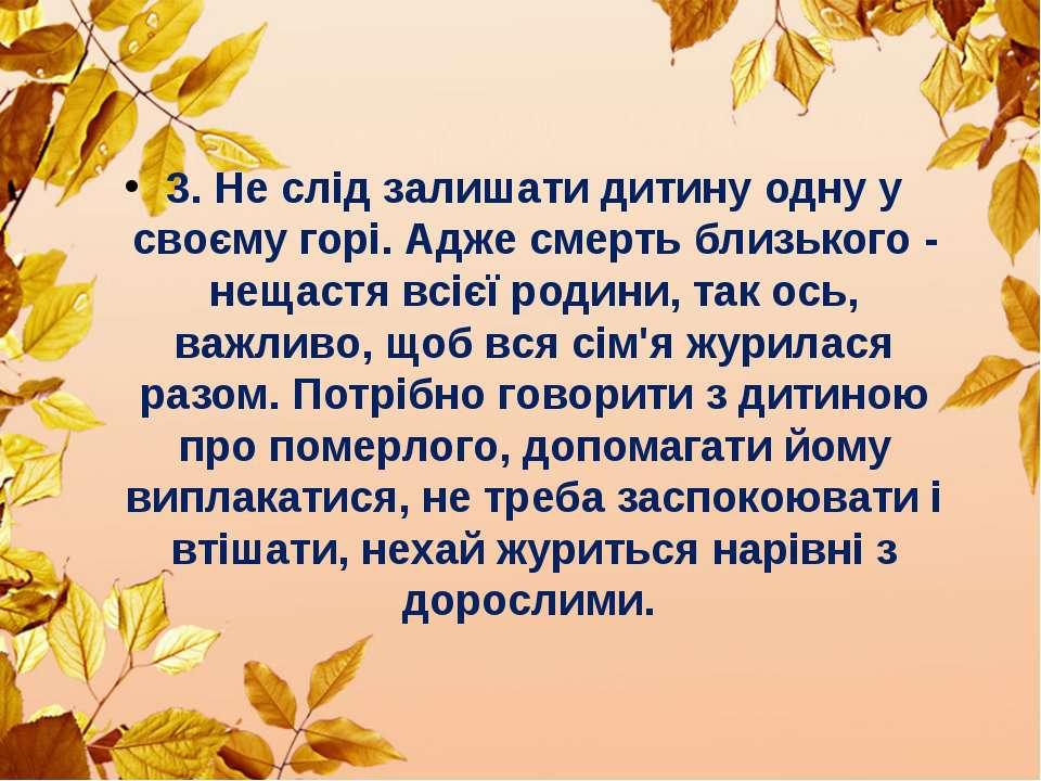 3. Не слід залишати дитину одну у своєму горі. Адже смерть близького - нещаст...
