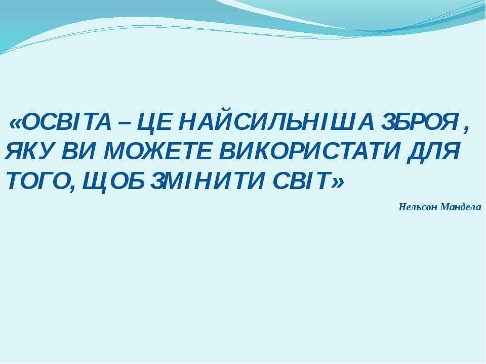 «ОСВІТА – ЦЕ НАЙСИЛЬНІША ЗБРОЯ , ЯКУ ВИ МОЖЕТЕ ВИКОРИСТАТИ ДЛЯ ТОГО, ЩОБ ЗМІН...