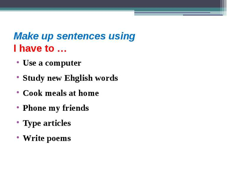 Make up sentences using I have to … Use a computer Study new Ehglish words Co...