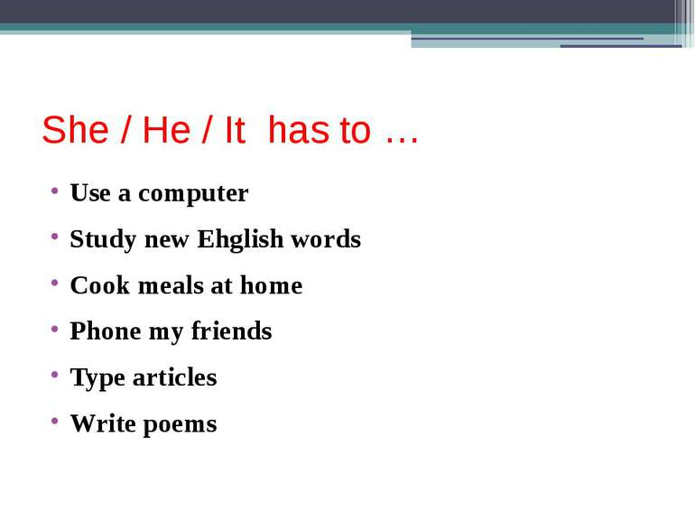 She / He / It has to … Use a computer Study new Ehglish words Cook meals at h...