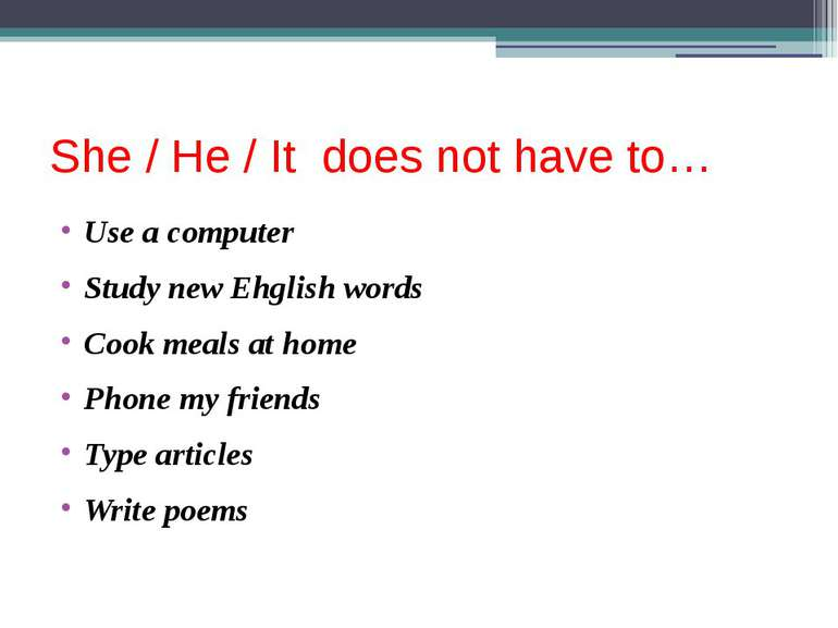 She / He / It does not have to… Use a computer Study new Ehglish words Cook m...