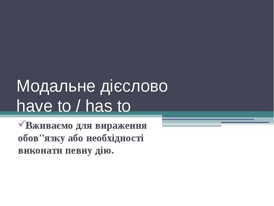Модальне дієслово have to / has to Вживаємо для вираження обов''язку або необ...