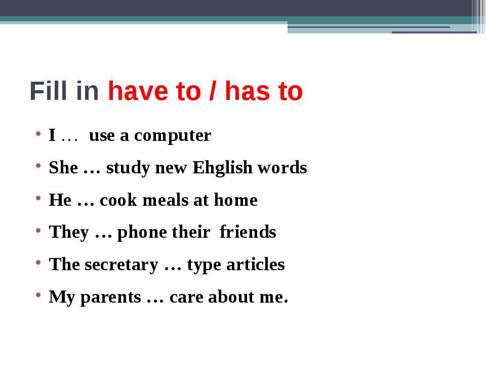Fill in have to / has to I … use a computer She … study new Ehglish words He ...