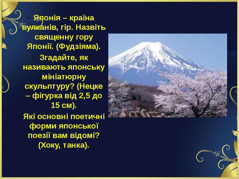Японія – країна вулканів, гір. Назвіть священну гору Японії. (Фудзіяма). Згад...