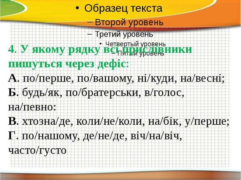 4. У якому рядку всі прислівники пишуться через дефіс: А. по/перше, по/вашому...