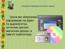 Також ми зберігаємо інформацію на відео- та аудіокасетах, оптичних дисках, ма...