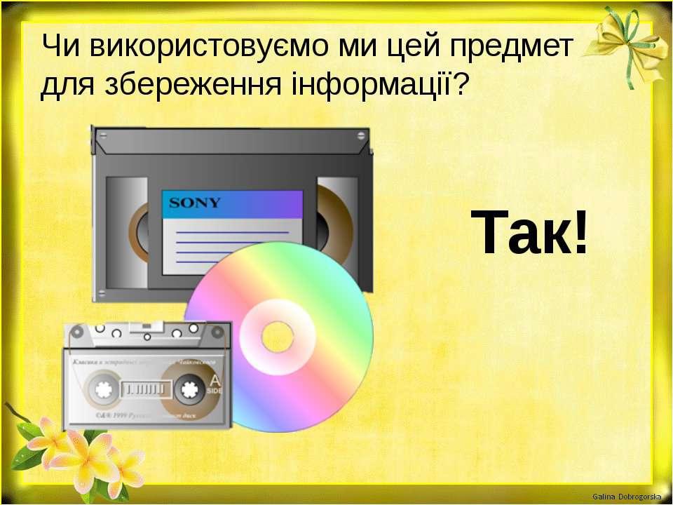 Чи використовуємо ми цей предмет для збереження інформації? Так!