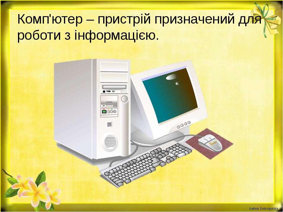 Комп'ютер – пристрій призначений для роботи з інформацією.