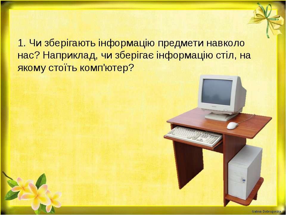 1. Чи зберігають інформацію предмети навколо нас? Наприклад, чи зберігає інфо...