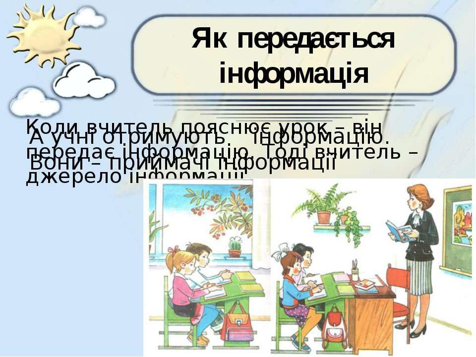 Як передається інформація Коли вчитель пояснює урок – він передає інформацію....
