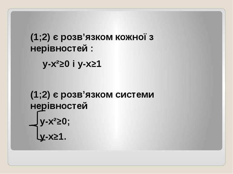 (1;2) є розв'язком кожної з нерівностей : у-х²≥0 і у-х≥1 (1;2) є розв'язком с...