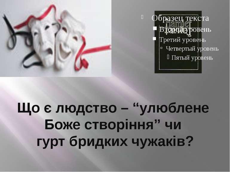 """Що є людство – """"улюблене Боже створіння"""" чи гурт бридких чужаків?"""