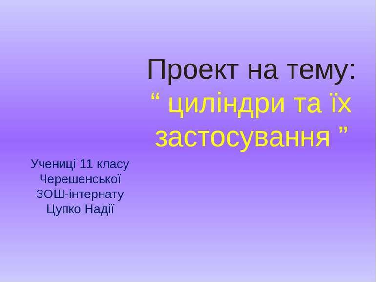 """Проект на тему: """" циліндри та їх застосування """" Учениці 11 класу Черешенської..."""