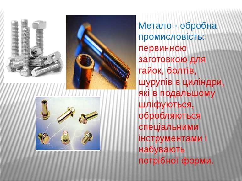 Метало - обробна промисловість: первинною заготовкою для гайок, болтів, шуруп...