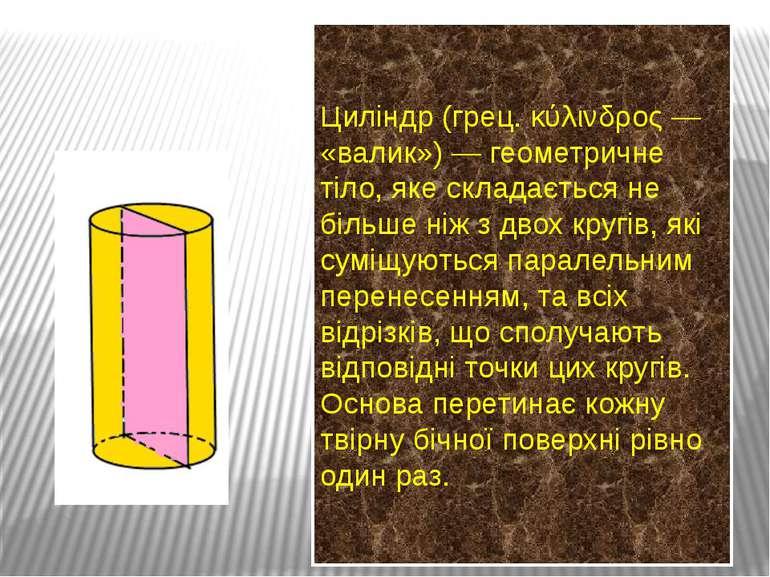 Циліндр (грец. κύλινδρος — «валик») — геометричне тіло, яке складається не бі...