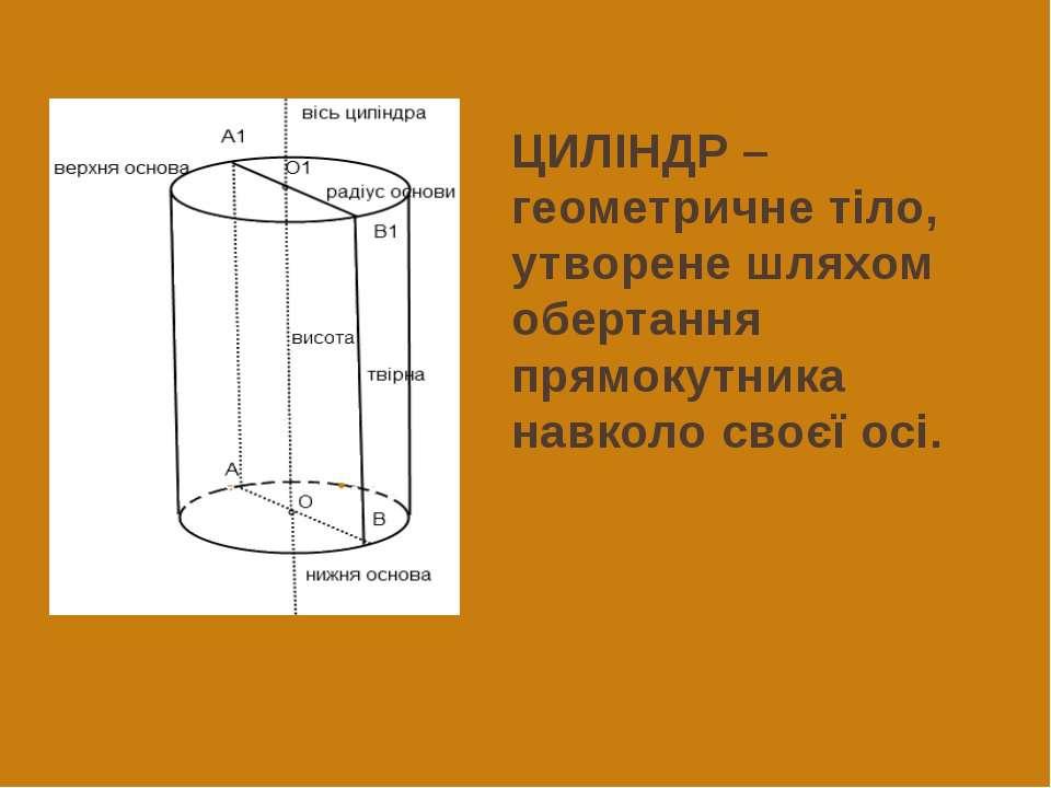 ЦИЛІНДР – геометричне тіло, утворене шляхом обертання прямокутника навколо св...