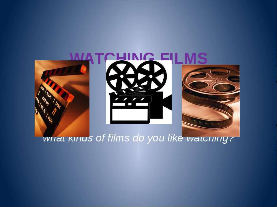 WATCHING FILMS what kinds of films do you like watching?
