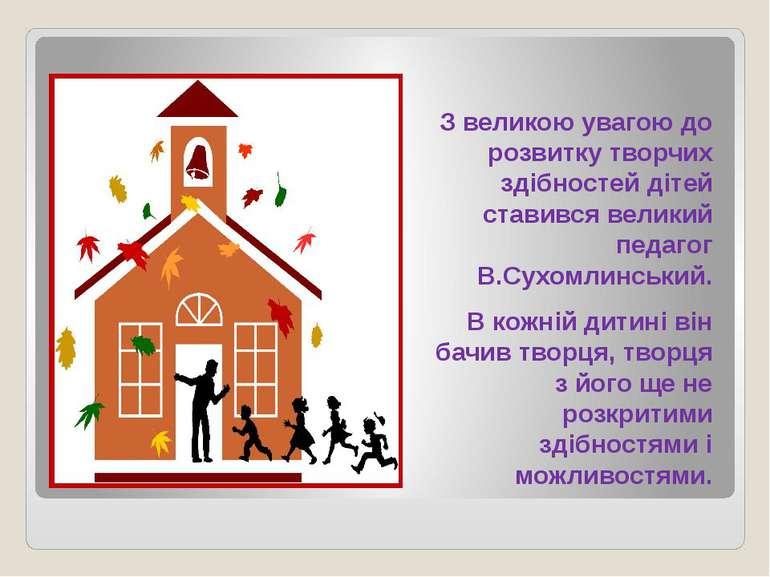 З великою увагою до розвитку творчих здібностей дітей ставився великий педаго...