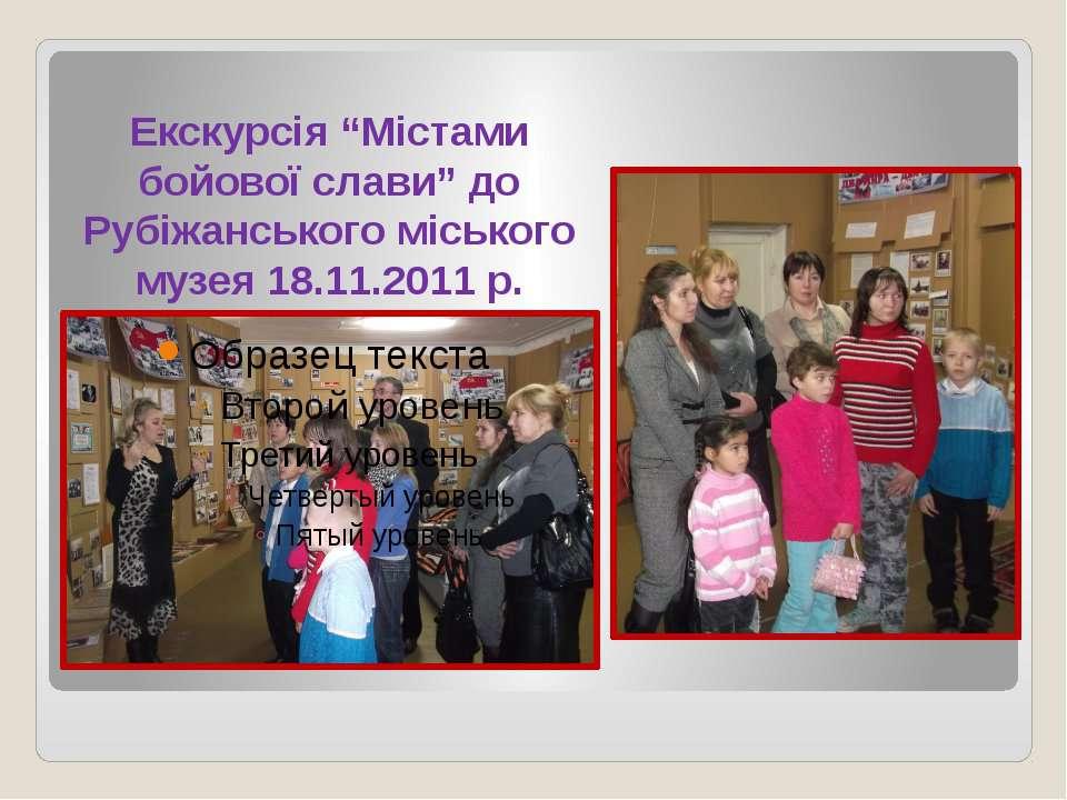 """Екскурсія """"Містами бойової слави"""" до Рубіжанського міського музея 18.11.2011 р."""
