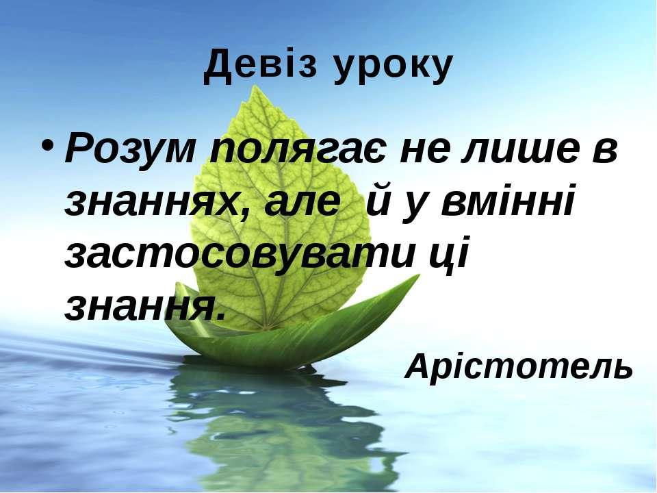 Девіз уроку Розум полягає не лише в знаннях, але й у вмінні застосовувати ці ...
