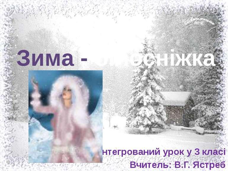 Зима - білосніжка Інтегрований урок у 3 класі Вчитель: В.Г. Ястреб