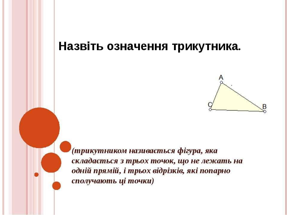 Назвіть означення трикутника. (трикутником називається фігура, яка складаєтьс...