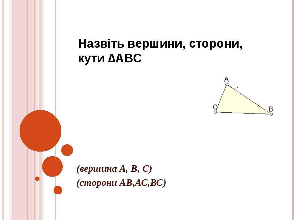 Назвіть вершини, сторони, кути ∆АВС (вершина А, В, С) (сторони АВ,АС,ВС)