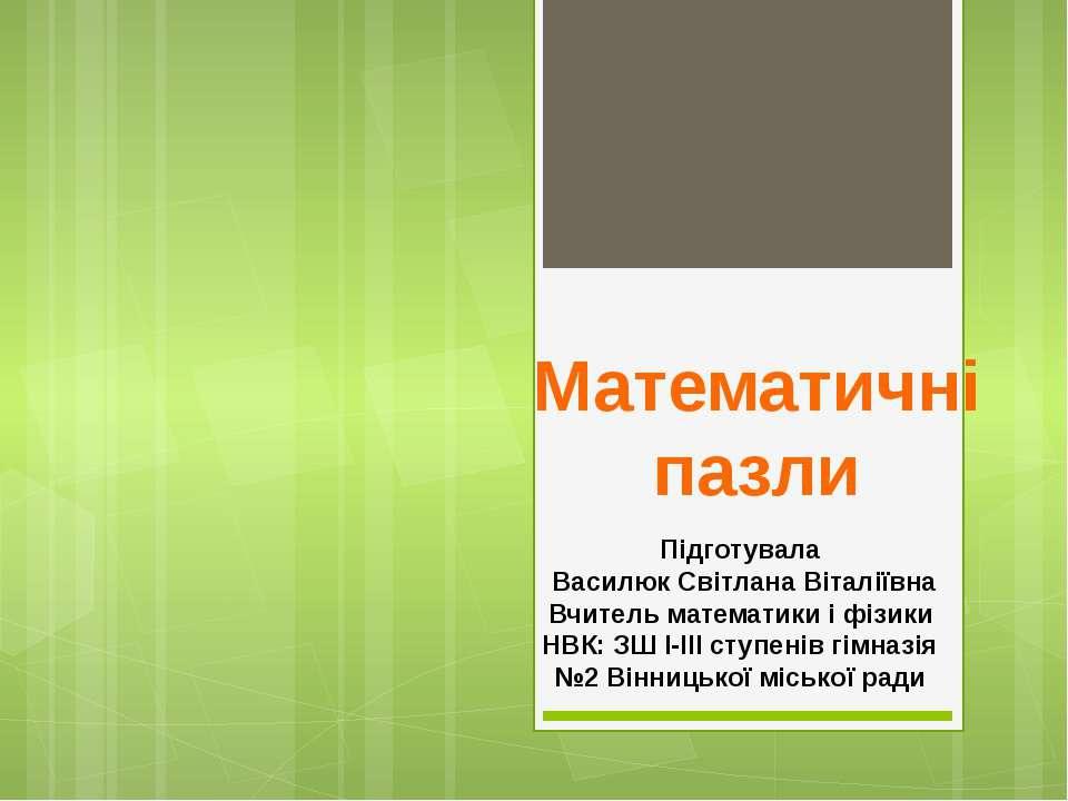 Математичні пазли Підготувала Василюк Світлана Віталіївна Вчитель математики ...