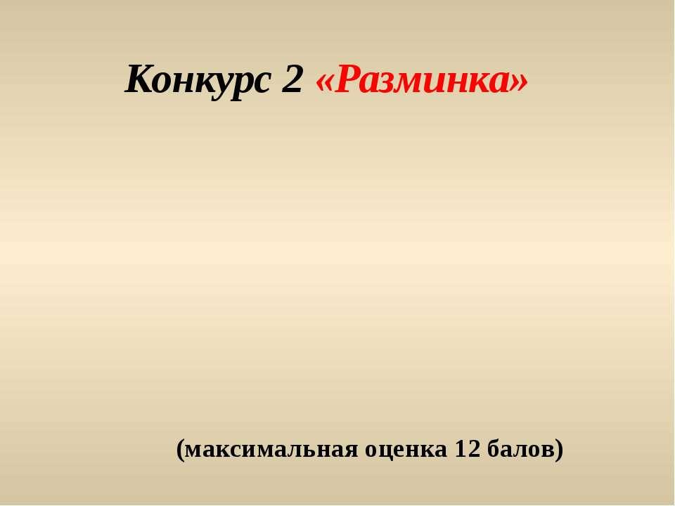 Конкурс 2 «Разминка» (максимальная оценка 12 балов)
