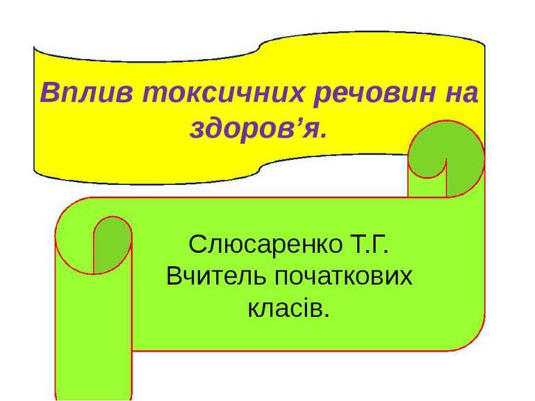 Вплив токсичних речовин на здоров'я. Слюсаренко Т.Г. Вчитель початкових класів.