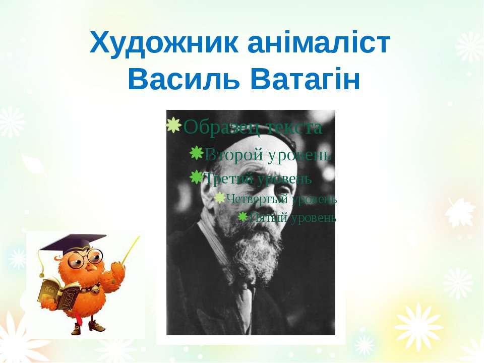 Художник анімаліст Василь Ватагін Вознюк Тетяна Василівна
