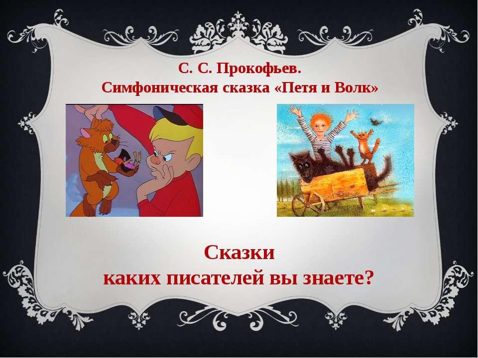 С. С. Прокофьев. Симфоническая сказка «Петя и Волк» Сказки каких писателей вы...
