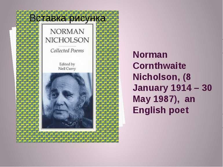 Norman Cornthwaite Nicholson, (8 January 1914 – 30 May 1987), an English poet