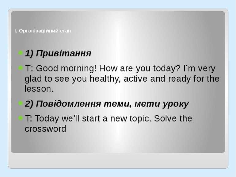 І. Організаційний етап 1) Привітання Т: Good morning! How are you today? I'm ...