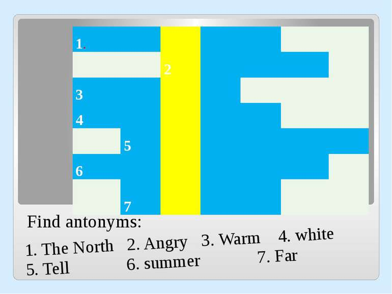 Find antonyms: 1. The North 2. Angry 3. Warm 4. white 5. Tell 6. summer 7. Fa...