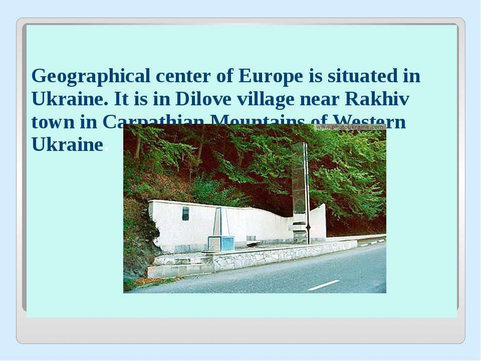Geographical center of Europe is situated in Ukraine. It is in Dilove village...