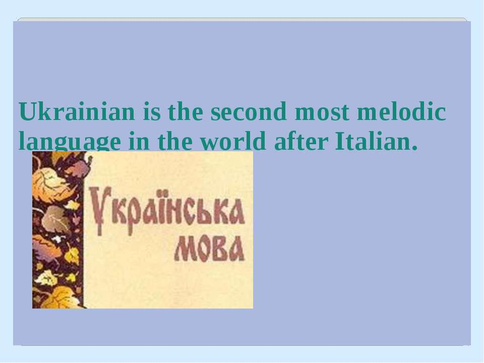 Ukrainian is the second most melodic language in the world after Italian.