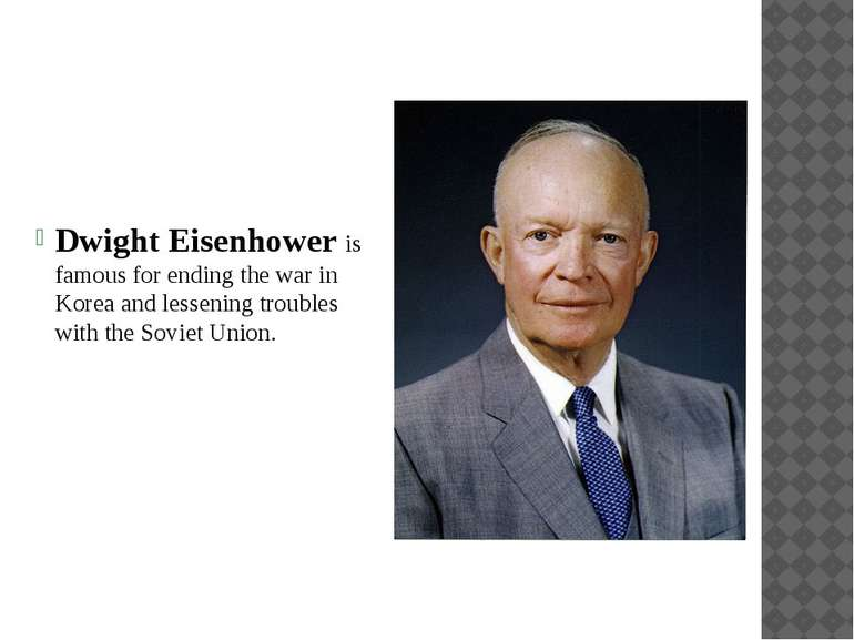 Dwight Eisenhower is famous for ending the war in Korea and lessening trouble...