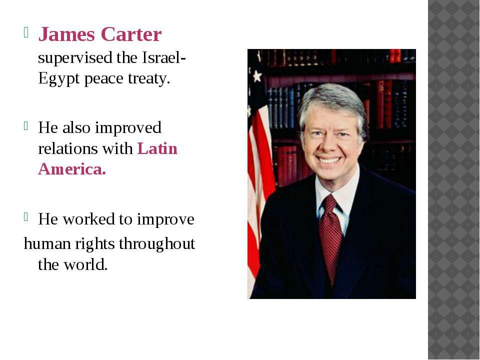 James Carter supervised the Israel-Egypt peace treaty. He also improved relat...