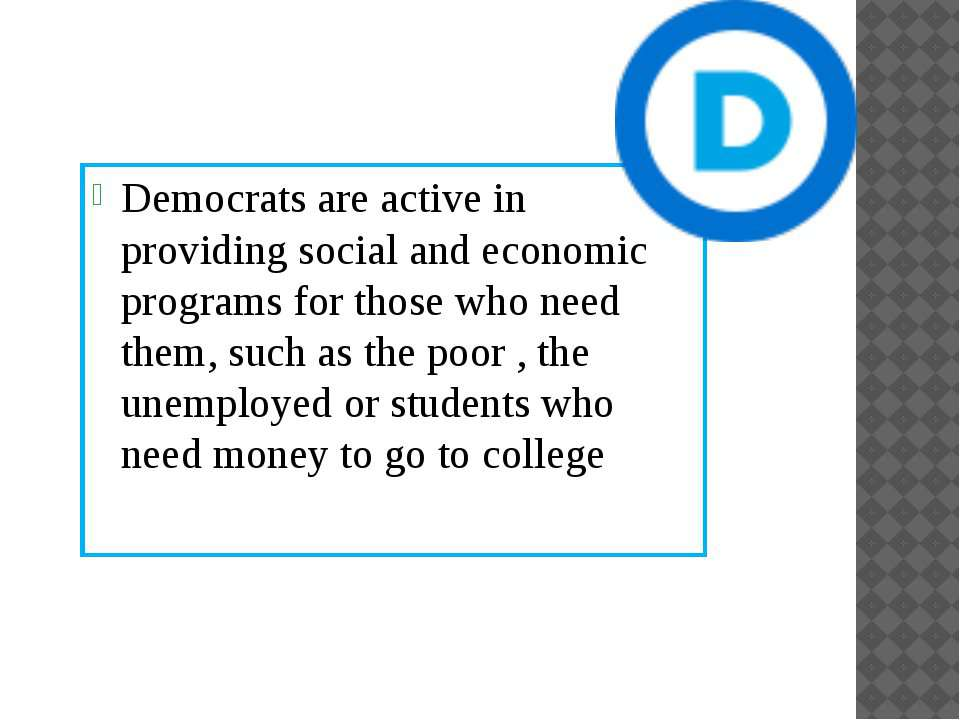 Democrats are active in providing social and economic programs for those who ...