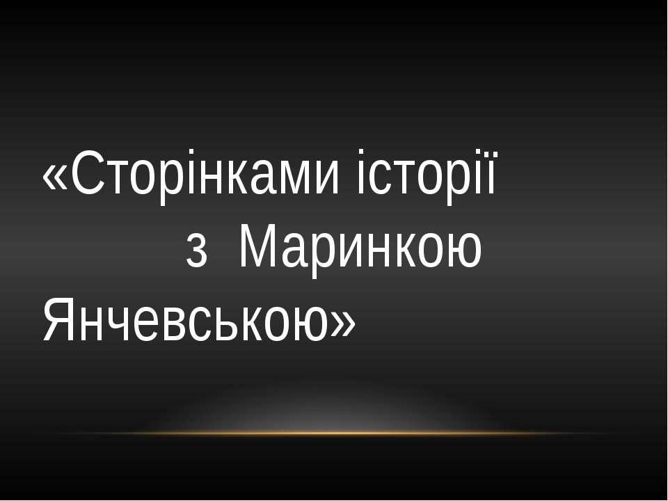 «Сторінками історії з Маринкою Янчевською»