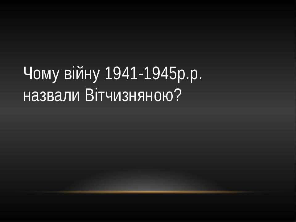 Чому війну 1941-1945р.р. назвали Вітчизняною?