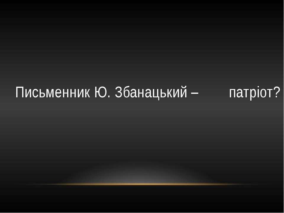 Письменник Ю. Збанацький – патріот?
