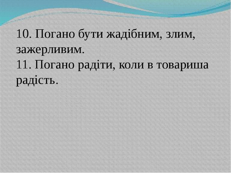 10. Погано бути жадібним, злим, зажерливим. 11. Погано радіти, коли в товариш...