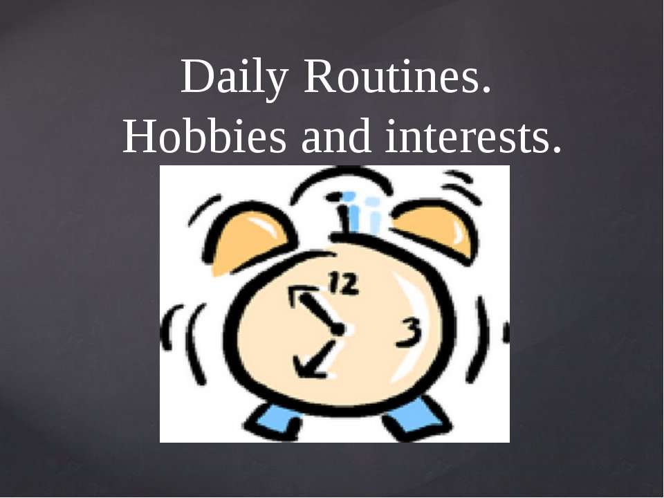 Daily Routines. Hobbies and interests.